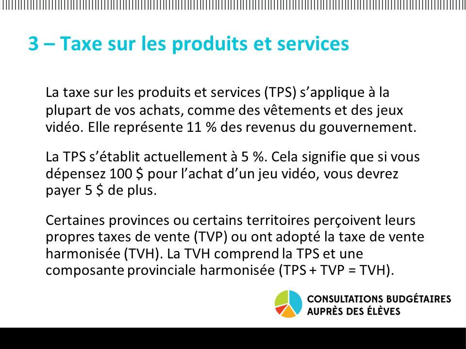 3 – Taxe sur les produits et services La taxe sur les produits et services (TPS) sapplique à la plupart de vos achats, comme des vêtements et des jeux vidéo.