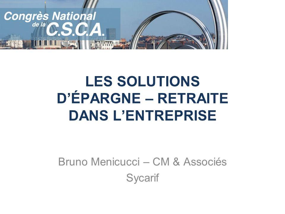 LES SOLUTIONS DÉPARGNE – RETRAITE DANS LENTREPRISE Bruno Menicucci – CM & Associés Sycarif