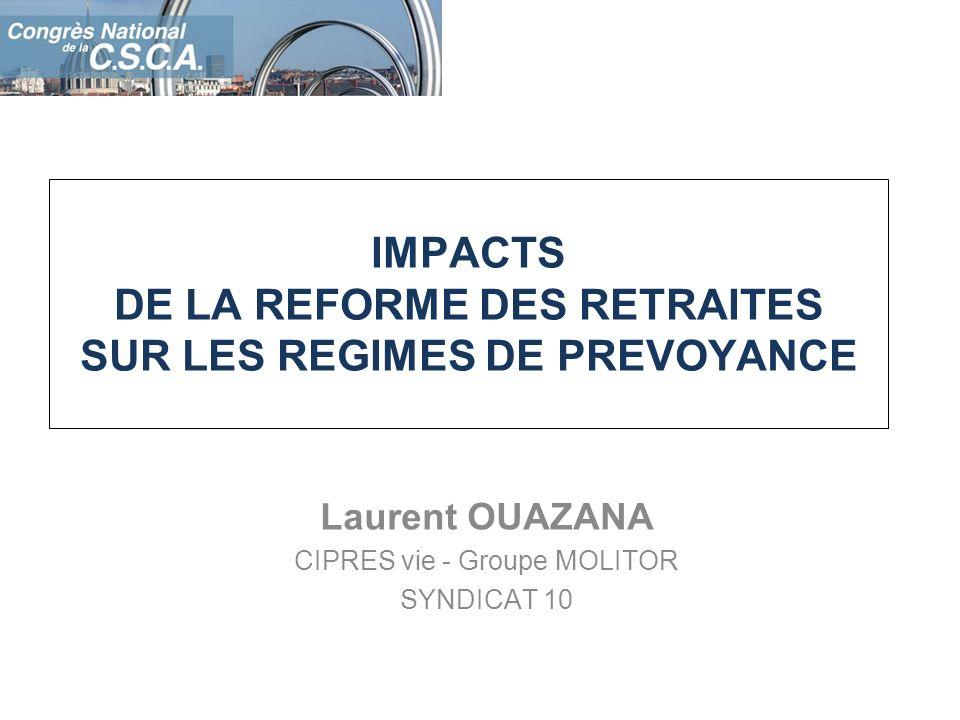 IMPACTS DE LA REFORME DES RETRAITES SUR LES REGIMES DE PREVOYANCE Laurent OUAZANA CIPRES vie - Groupe MOLITOR SYNDICAT 10