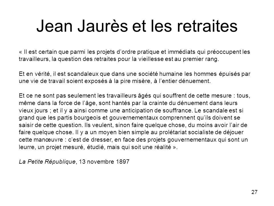 27 Jean Jaurès et les retraites « Il est certain que parmi les projets dordre pratique et immédiats qui préoccupent les travailleurs, la question des
