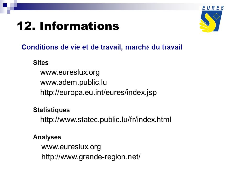 12. Informations Conditions de vie et de travail, march é du travail Sites www.eureslux.org www.adem.public.lu http://europa.eu.int/eures/index.jsp St