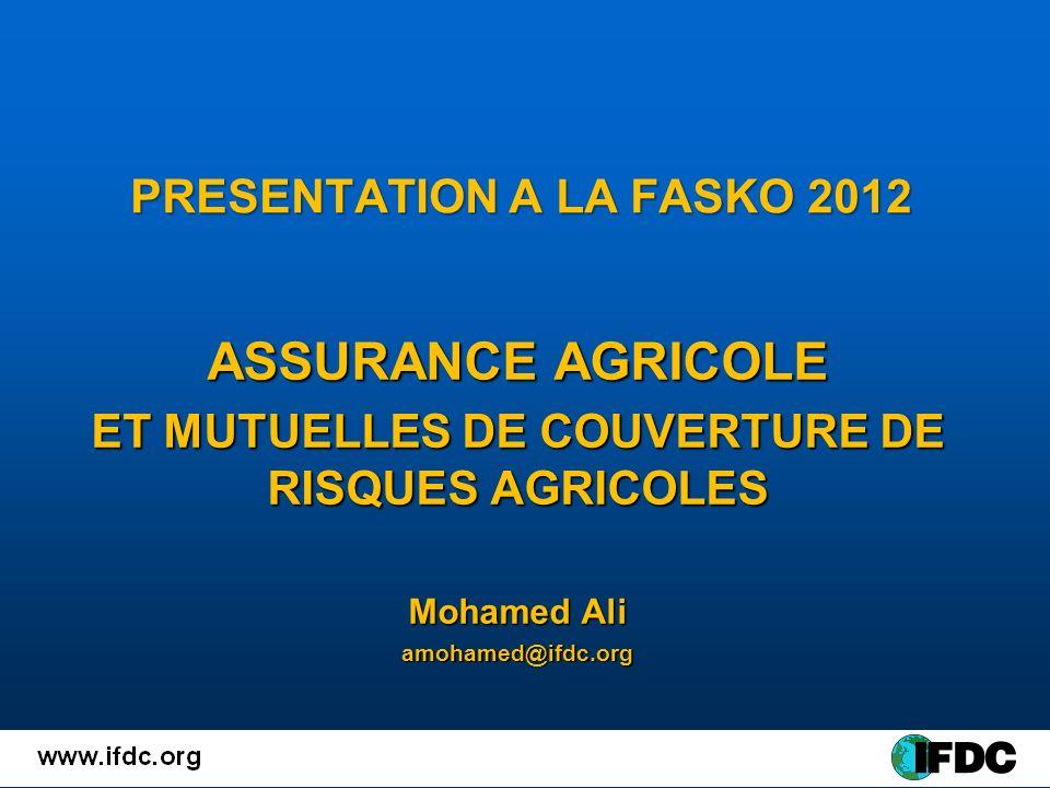 PRESENTATION A LA FASKO 2012 ASSURANCE AGRICOLE ET MUTUELLES DE COUVERTURE DE RISQUES AGRICOLES Mohamed Ali amohamed@ifdc.org