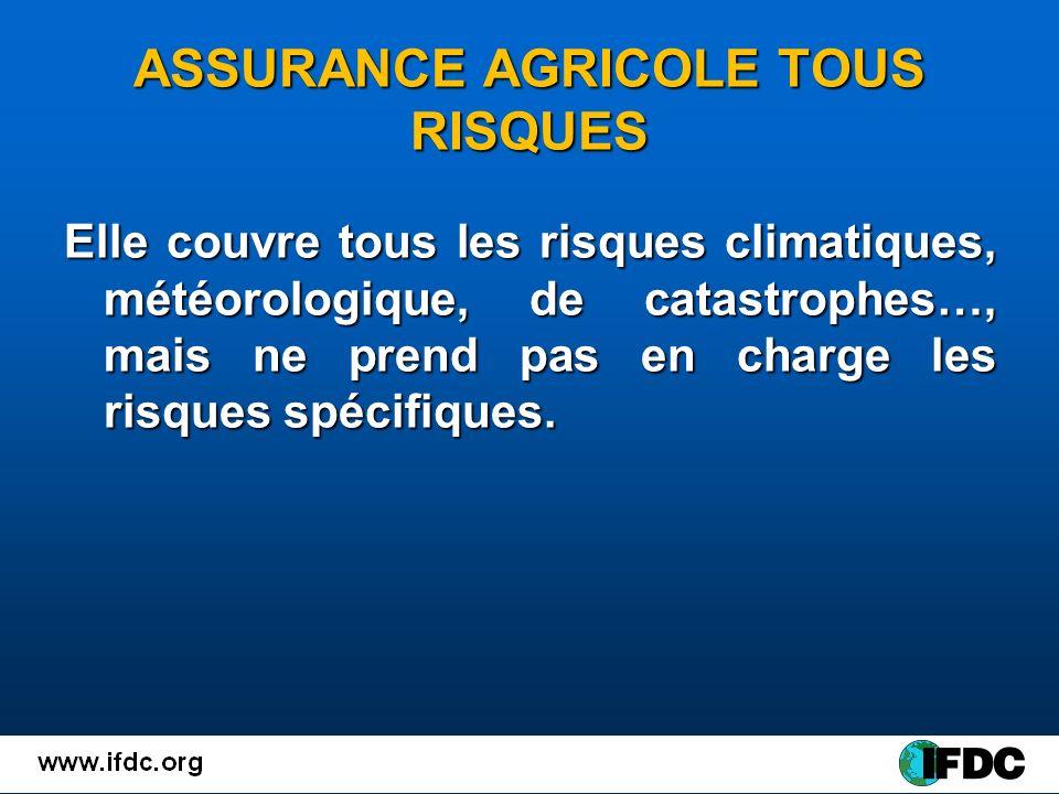 ASSURANCE AGRICOLE TOUS RISQUES Elle couvre tous les risques climatiques, météorologique, de catastrophes…, mais ne prend pas en charge les risques spécifiques.