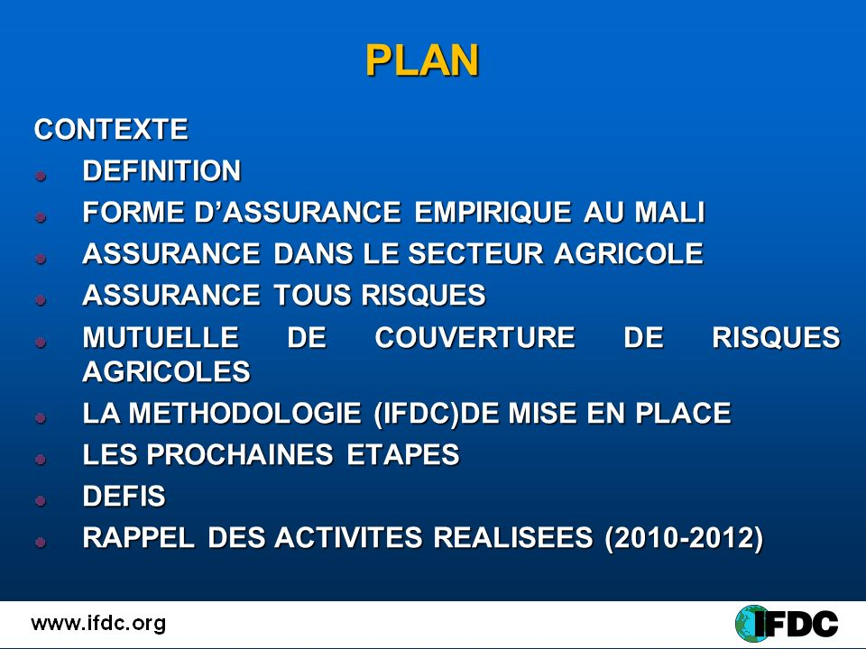 PLAN CONTEXTEDEFINITION FORME DASSURANCE EMPIRIQUE AU MALI ASSURANCE DANS LE SECTEUR AGRICOLE ASSURANCE TOUS RISQUES MUTUELLE DE COUVERTURE DE RISQUES AGRICOLES LA METHODOLOGIE (IFDC)DE MISE EN PLACE LES PROCHAINES ETAPES DEFIS RAPPEL DES ACTIVITES REALISEES (2010-2012)