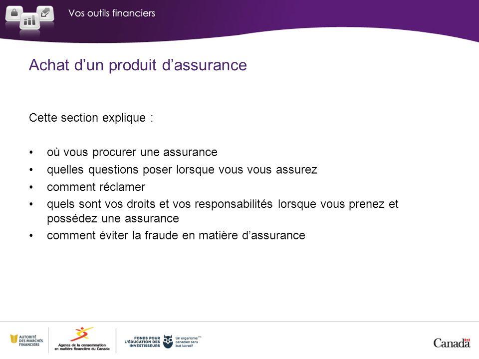 Cette section explique : où vous procurer une assurance quelles questions poser lorsque vous vous assurez comment réclamer quels sont vos droits et vos responsabilités lorsque vous prenez et possédez une assurance comment éviter la fraude en matière dassurance