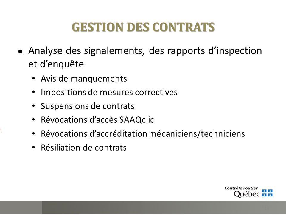 GESTION DES CONTRATS Analyse des signalements, des rapports dinspection et denquête Avis de manquements Impositions de mesures correctives Suspensions de contrats Révocations daccès SAAQclic Révocations daccréditation mécaniciens/techniciens Résiliation de contrats 14