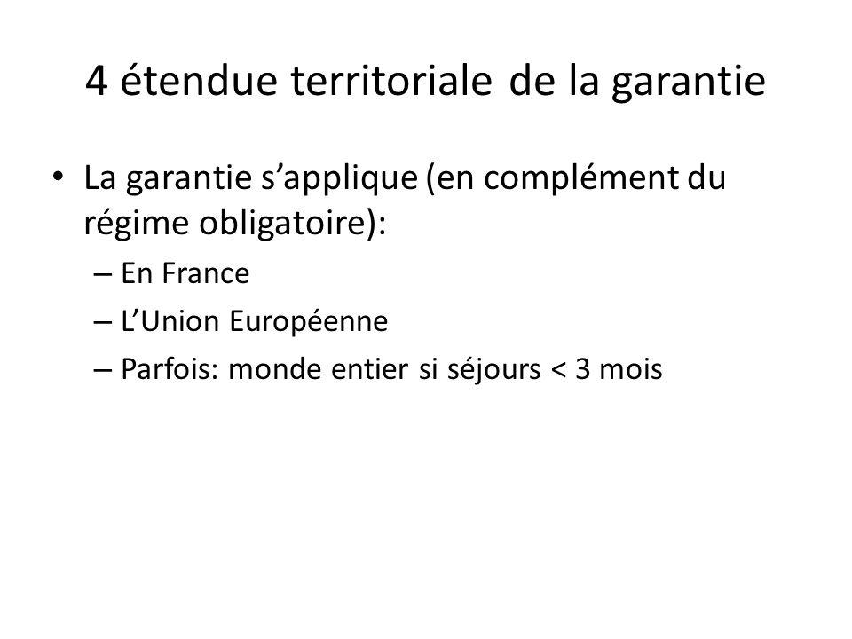 4 étendue territoriale de la garantie La garantie sapplique (en complément du régime obligatoire): – En France – LUnion Européenne – Parfois: monde en