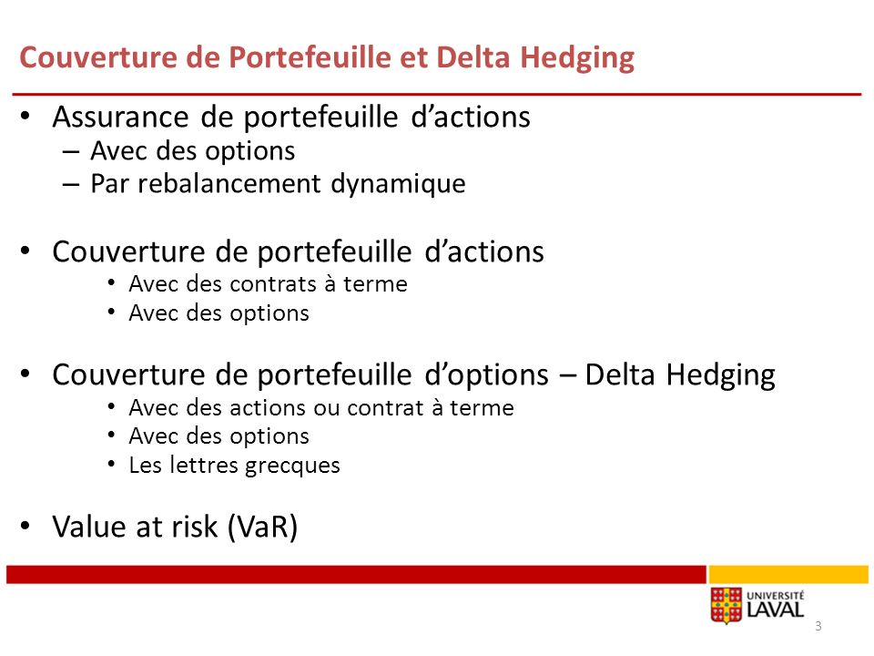 Couverture de Portefeuille et Delta Hedging Assurance de portefeuille dactions – Avec des options – Par rebalancement dynamique Couverture de portefeuille dactions Avec des contrats à terme Avec des options Couverture de portefeuille doptions – Delta Hedging Avec des actions ou contrat à terme Avec des options Les lettres grecques Value at risk (VaR) 3