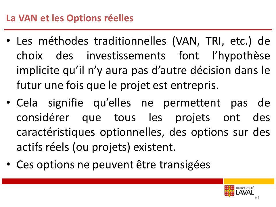 La VAN et les Options réelles 61 Les méthodes traditionnelles (VAN, TRI, etc.) de choix des investissements font lhypothèse implicite quil ny aura pas