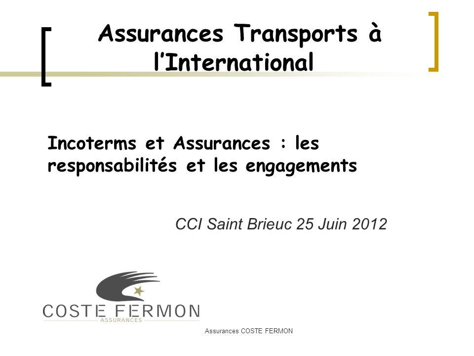 Assurances COSTE FERMON Assurances Transports à lInternational CCI Saint Brieuc 25 Juin 2012 Incoterms et Assurances : les responsabilités et les enga