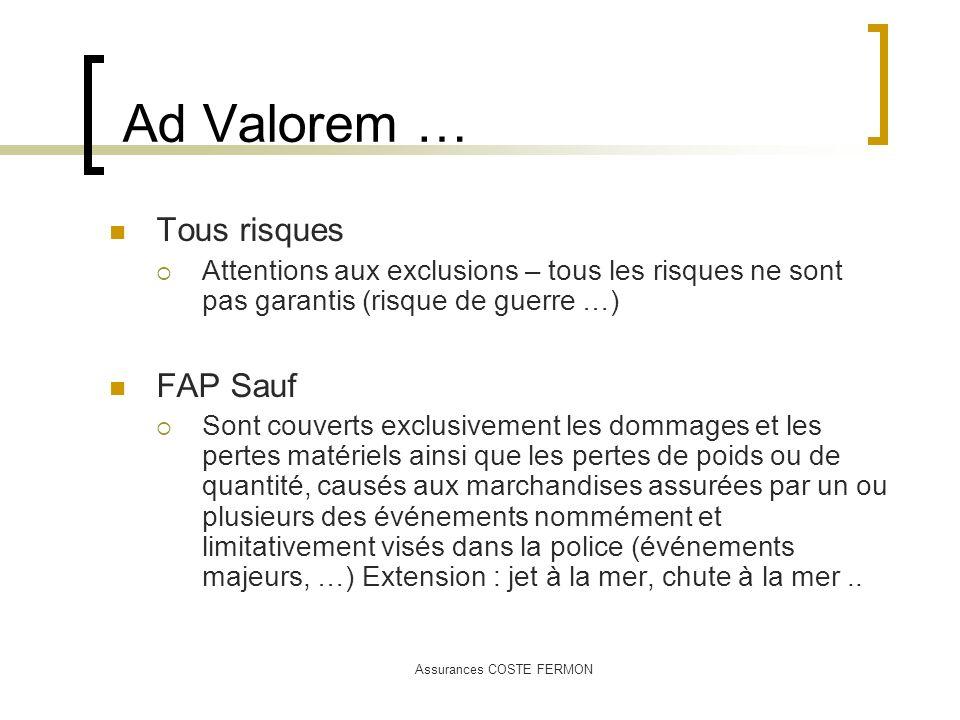 Assurances COSTE FERMON Ad Valorem … Tous risques Attentions aux exclusions – tous les risques ne sont pas garantis (risque de guerre …) FAP Sauf Sont