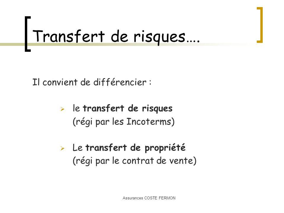 Assurances COSTE FERMON Transfert de risques…. Il convient de différencier : le transfert de risques (régi par les Incoterms) Le transfert de propriét