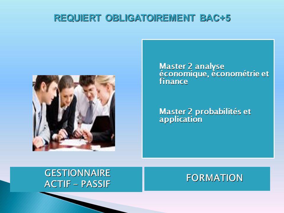 GESTIONNAIRE ACTIF - PASSIF FORMATION FORMATION Master 2 analyse économique, économétrie et finance Master 2 probabilités et application REQUIERT OBLI