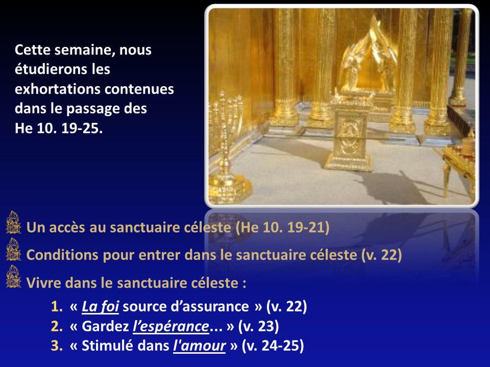 Cette semaine, nous étudierons les exhortations contenues dans le passage des He 10. 19-25. Un accès au sanctuaire céleste (He 10. 19-21) Conditions p
