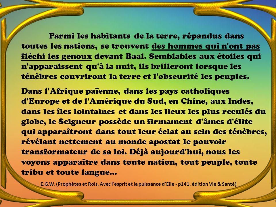 Parmi les habitants de la terre, répandus dans toutes les nations, se trouvent des hommes qui n'ont pas fléchi les genoux devant Baal. Semblables aux