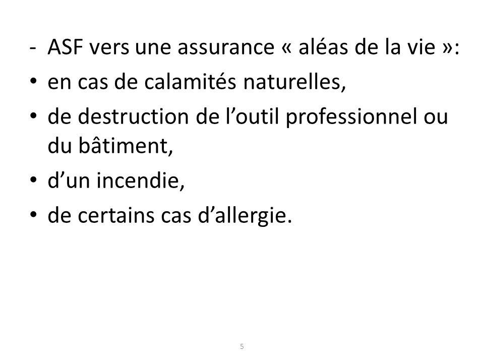 -ASF vers une assurance « aléas de la vie »: en cas de calamités naturelles, de destruction de loutil professionnel ou du bâtiment, dun incendie, de certains cas dallergie.