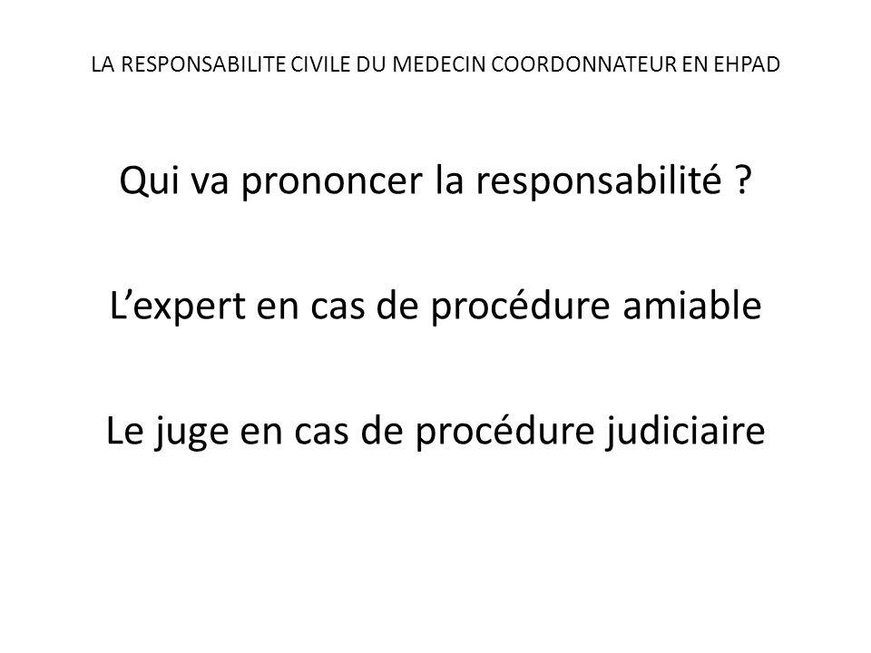 LA RESPONSABILITE CIVILE DU MEDECIN COORDONNATEUR EN EHPAD Qui va prononcer la responsabilité ? Lexpert en cas de procédure amiable Le juge en cas de