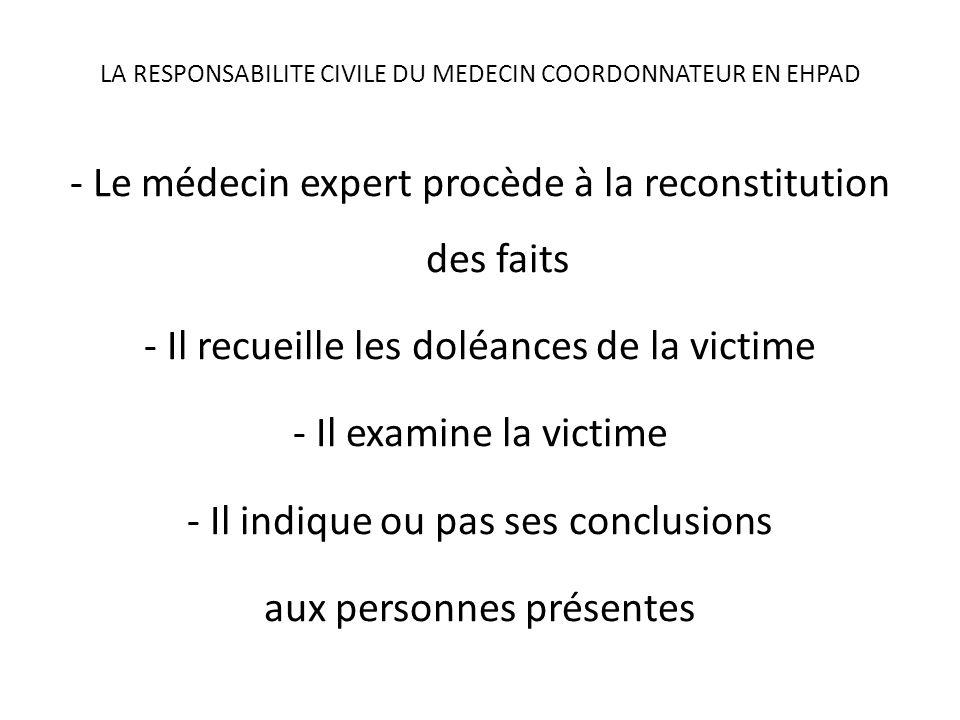 LA RESPONSABILITE CIVILE DU MEDECIN COORDONNATEUR EN EHPAD - Le médecin expert procède à la reconstitution des faits - Il recueille les doléances de la victime - Il examine la victime - Il indique ou pas ses conclusions aux personnes présentes