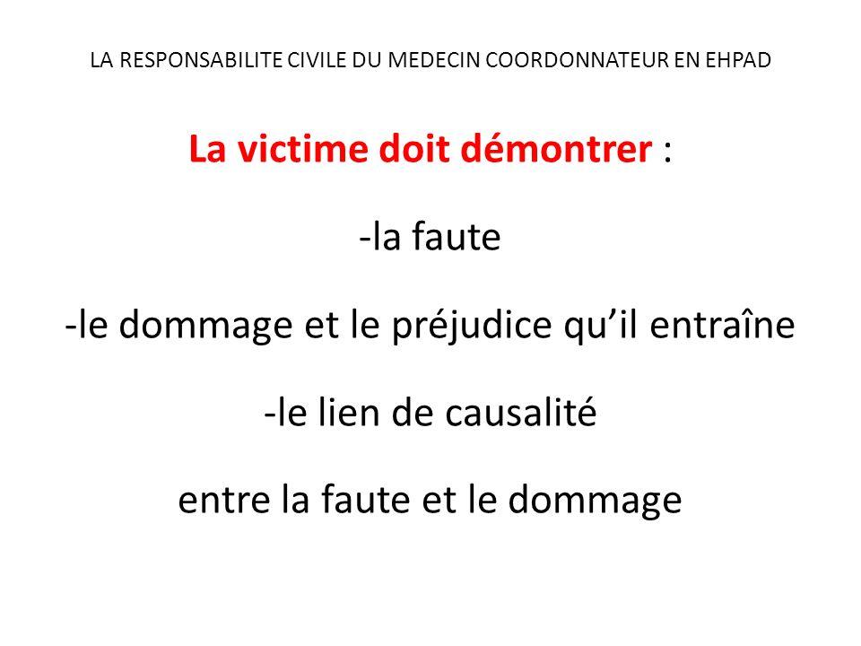 LA RESPONSABILITE CIVILE DU MEDECIN COORDONNATEUR EN EHPAD La victime doit démontrer : -la faute -le dommage et le préjudice quil entraîne -le lien de causalité entre la faute et le dommage