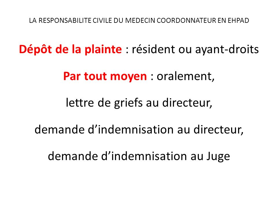LA RESPONSABILITE CIVILE DU MEDECIN COORDONNATEUR EN EHPAD Dépôt de la plainte : résident ou ayant-droits Par tout moyen : oralement, lettre de griefs