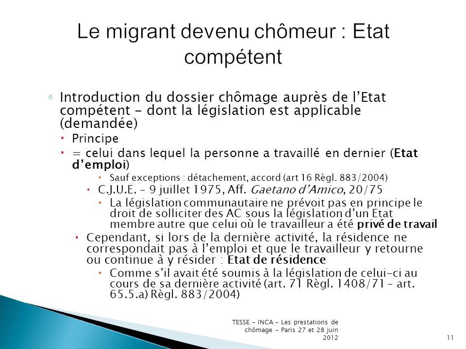 Introduction du dossier chômage auprès de lEtat compétent - dont la législation est applicable (demandée) Principe = celui dans lequel la personne a travaillé en dernier (Etat demploi) Sauf exceptions : détachement, accord (art 16 Règl.