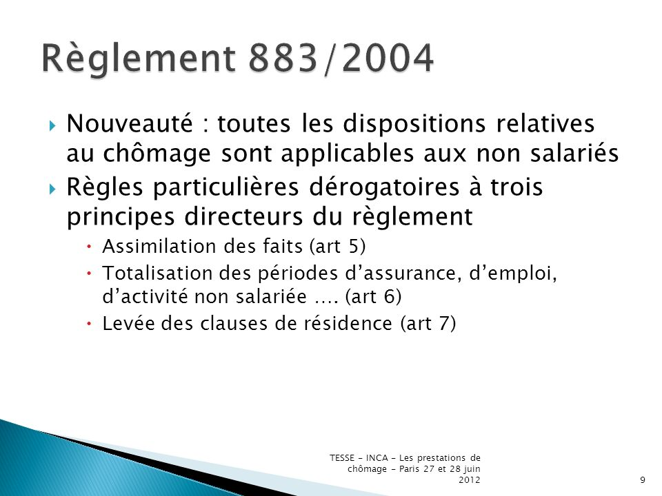 Double approche du droit aux AC Prise en compte dans un Etat des périodes dassurance ou demploi accomplies sous la législation dun autre Etat (migrant devenu chômeur) Possibilité pour le travailleur en chômage de rechercher un emploi dans un autre Etat (chômeur qui se déplace en vue de rechercher du travail) TESSE - INCA - Les prestations de chômage - Paris 27 et 28 juin 201210