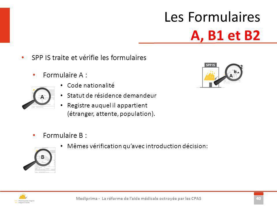 Les Formulaires A, B1 et B2 40 Mediprima - La réforme de laide médicale octroyée par les CPAS SPP IS traite et vérifie les formulaires Formulaire A :