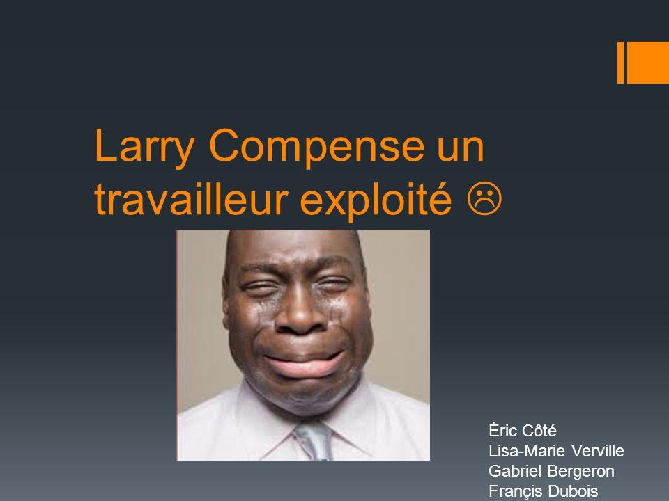 Larry Compense un travailleur exploité Éric Côté Lisa-Marie Verville Gabriel Bergeron Françis Dubois