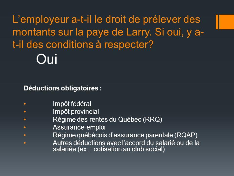 Lemployeur a-t-il le droit de prélever des montants sur la paye de Larry. Si oui, y a- t-il des conditions à respecter? Oui Déductions obligatoires :