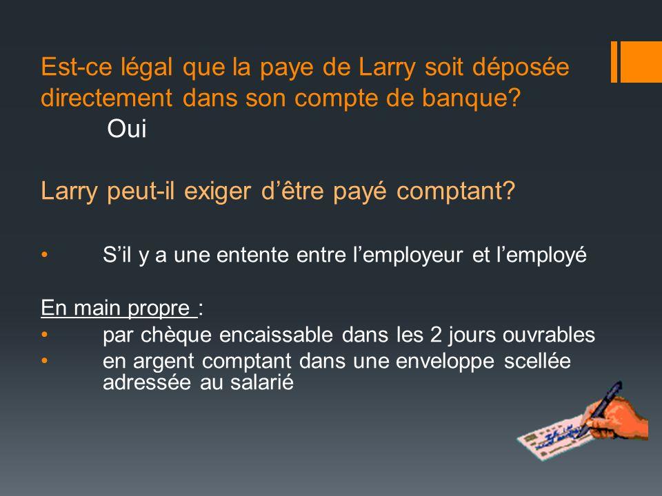 Est-ce légal que la paye de Larry soit déposée directement dans son compte de banque? Oui Larry peut-il exiger dêtre payé comptant? Sil y a une entent