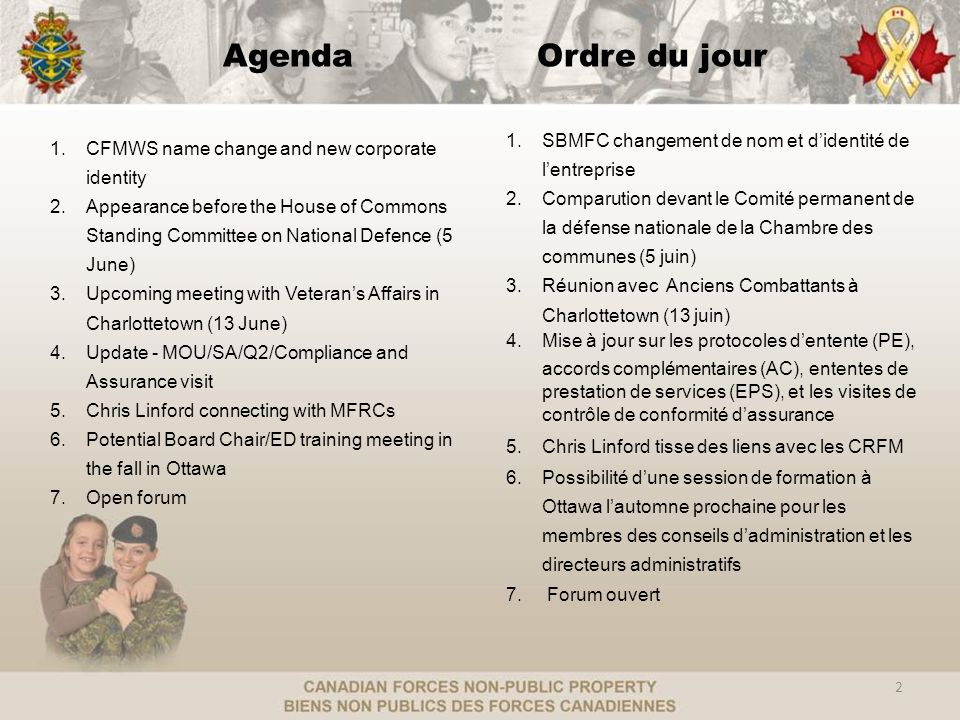 AgendaOrdre du jour 1.CFMWS name change and new corporate identity 2.Appearance before the House of Commons Standing Committee on National Defence (5 June) 3.Upcoming meeting with Veterans Affairs in Charlottetown (13 June) 4.Update - MOU/SA/Q2/Compliance and Assurance visit 5.Chris Linford connecting with MFRCs 6.Potential Board Chair/ED training meeting in the fall in Ottawa 7.Open forum 1.SBMFC changement de nom et didentité de lentreprise 2.Comparution devant le Comité permanent de la défense nationale de la Chambre des communes (5 juin) 3.Réunion avec Anciens Combattants à Charlottetown (13 juin) 4.Mise à jour sur les protocoles dentente (PE), accords complémentaires (AC), ententes de prestation de services (EPS), et les visites de contrôle de conformité dassurance 5.Chris Linford tisse des liens avec les CRFM 6.Possibilité dune session de formation à Ottawa lautomne prochaine pour les membres des conseils dadministration et les directeurs administratifs 7.
