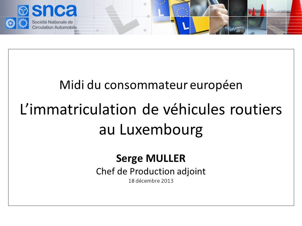 Midi du consommateur européen Limmatriculation de véhicules routiers au Luxembourg Serge MULLER Chef de Production adjoint 18 décembre 2013