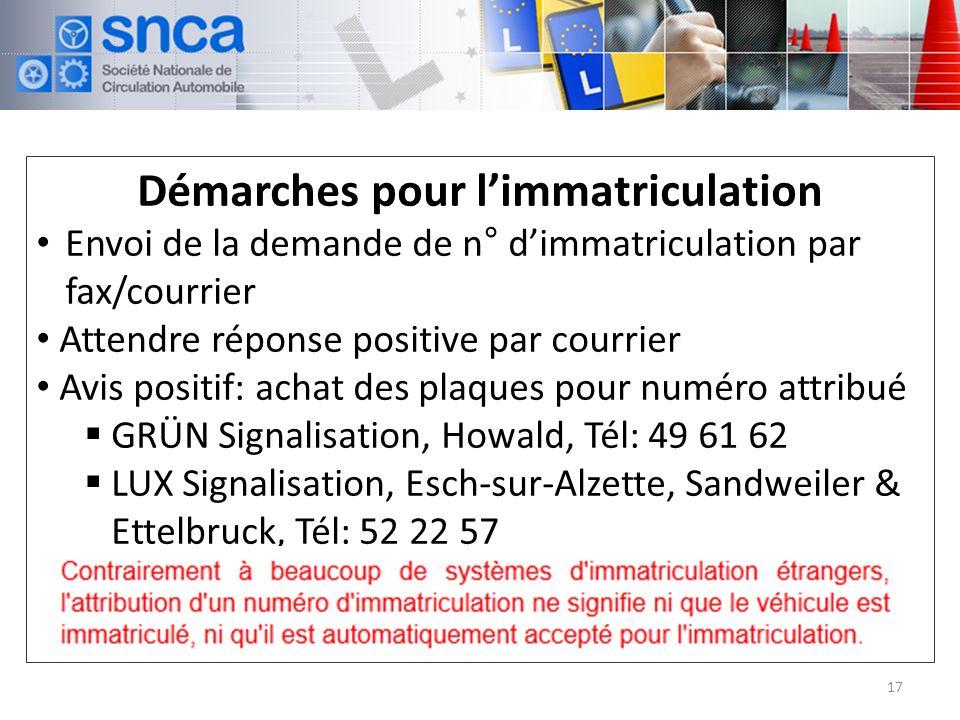 Démarches pour limmatriculation Envoi de la demande de n° dimmatriculation par fax/courrier Attendre réponse positive par courrier Avis positif: achat des plaques pour numéro attribué GRÜN Signalisation, Howald, Tél: 49 61 62 LUX Signalisation, Esch-sur-Alzette, Sandweiler & Ettelbruck, Tél: 52 22 57 WEROCO s.à.r.l., Sandweiler, Tél: 72 02 06 17