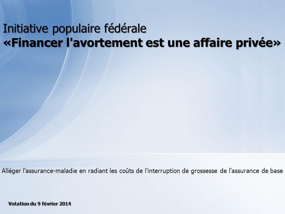 Alléger l assurance-maladie en radiant les coûts de l interruption de grossesse de l assurance de base Initiative populaire fédérale «Financer l avortement est une affaire privée» Votation du 9 février 2014