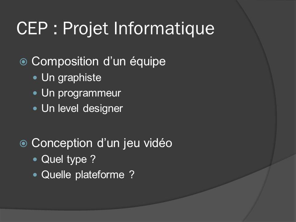 CEP : Projet Informatique Composition dun équipe Un graphiste Un programmeur Un level designer Conception dun jeu vidéo Quel type ? Quelle plateforme