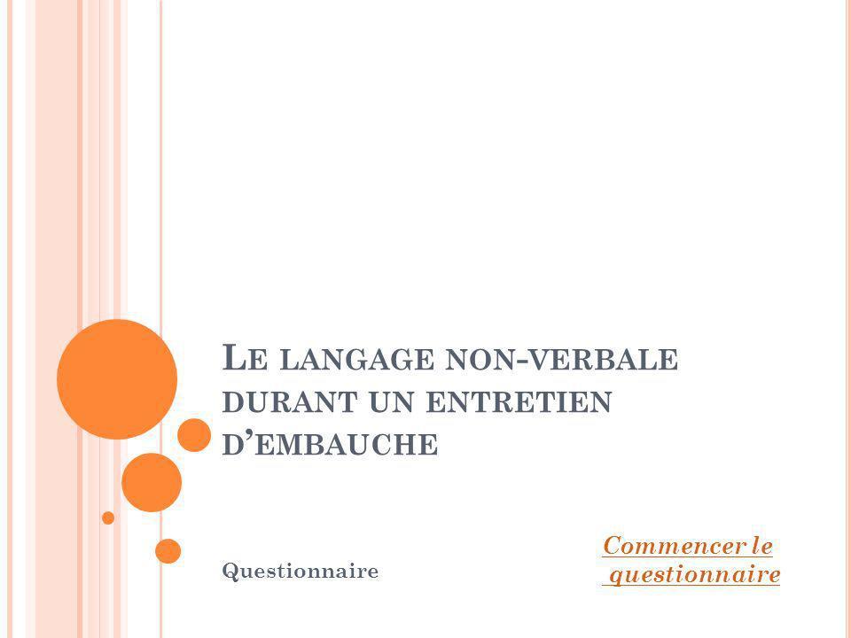 L E LANGAGE NON - VERBALE DURANT UN ENTRETIEN D EMBAUCHE Questionnaire Commencer le questionnaire