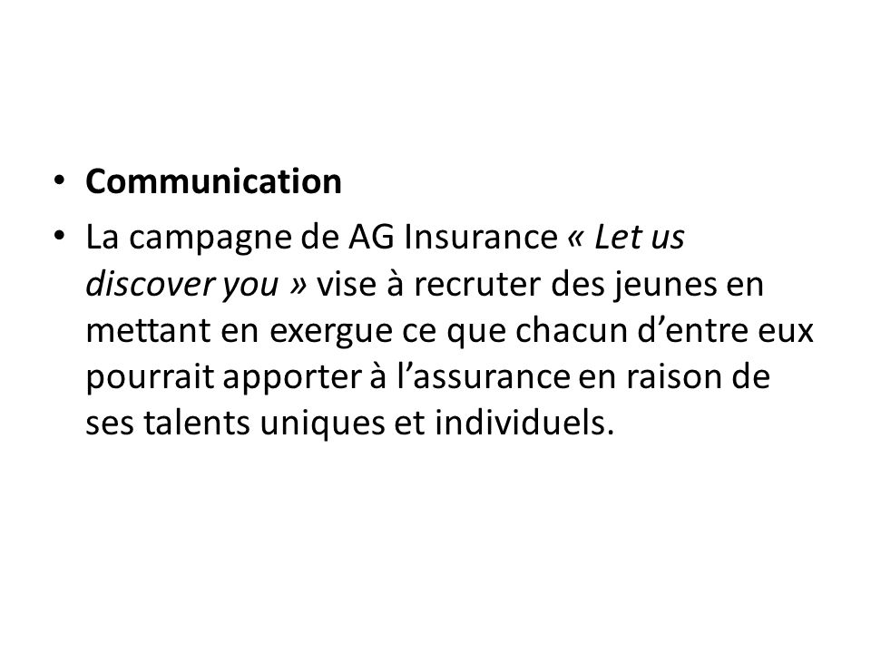 Communication La campagne de AG Insurance « Let us discover you » vise à recruter des jeunes en mettant en exergue ce que chacun dentre eux pourrait apporter à lassurance en raison de ses talents uniques et individuels.
