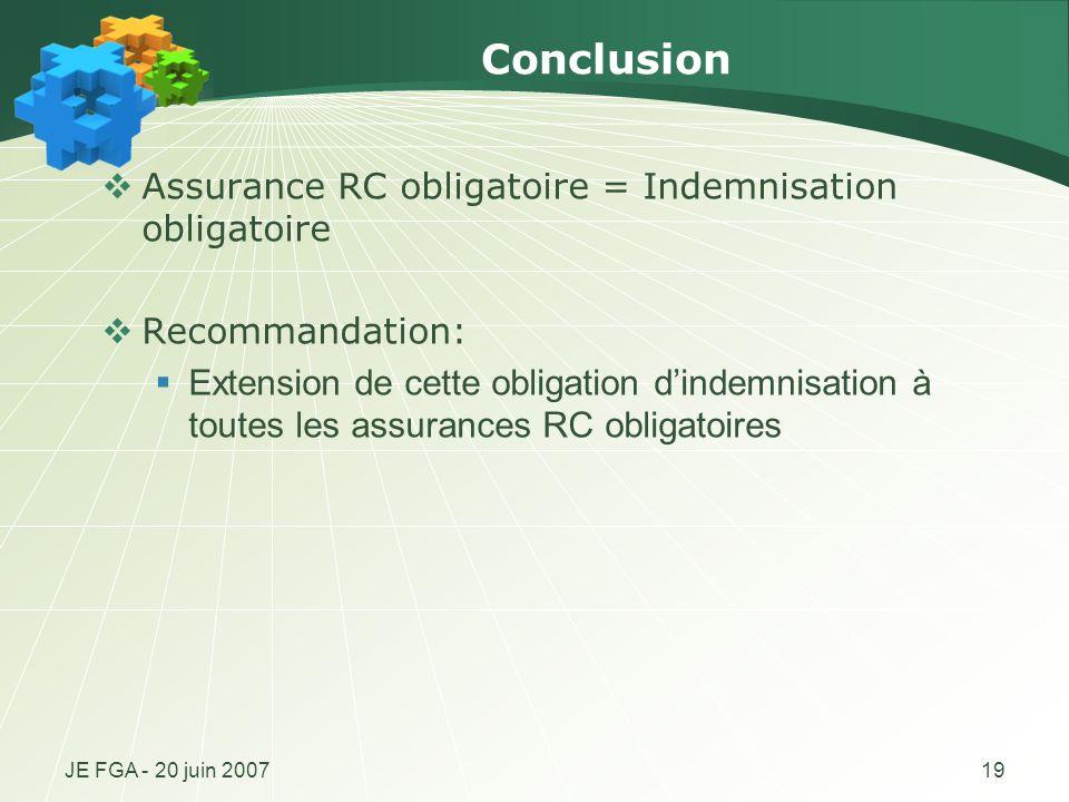 JE FGA - 20 juin 200719 Conclusion Assurance RC obligatoire = Indemnisation obligatoire Recommandation: Extension de cette obligation dindemnisation à