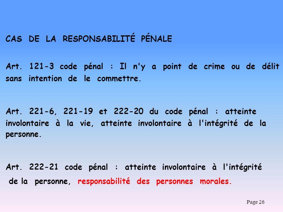 Page 26 CAS DE LA RESPONSABILITÉ PÉNALE Art. 121-3 code pénal : Il n'y a point de crime ou de délit sans intention de le commettre. Art. 221-6, 221-19