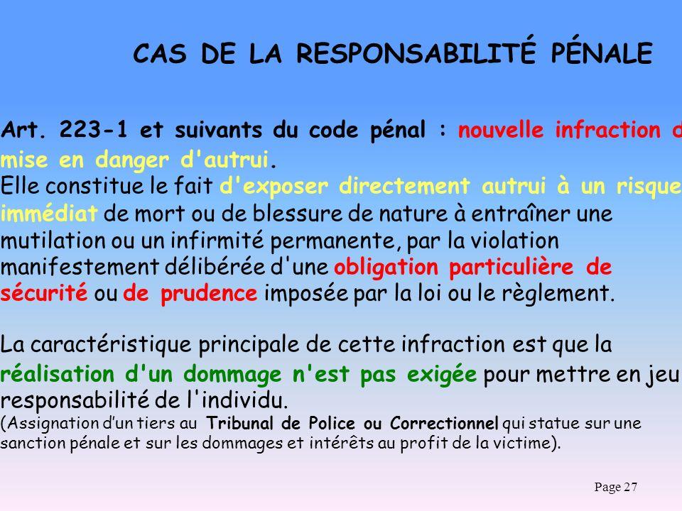 Page 27 CAS DE LA RESPONSABILITÉ PÉNALE Art. 223-1 et suivants du code pénal : nouvelle infraction de mise en danger d'autrui. Elle constitue le fait