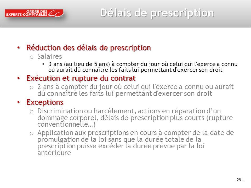- 29 - Délais de prescription Réduction des délais de prescription Réduction des délais de prescription o Salaires 3 ans (au lieu de 5 ans) à compter