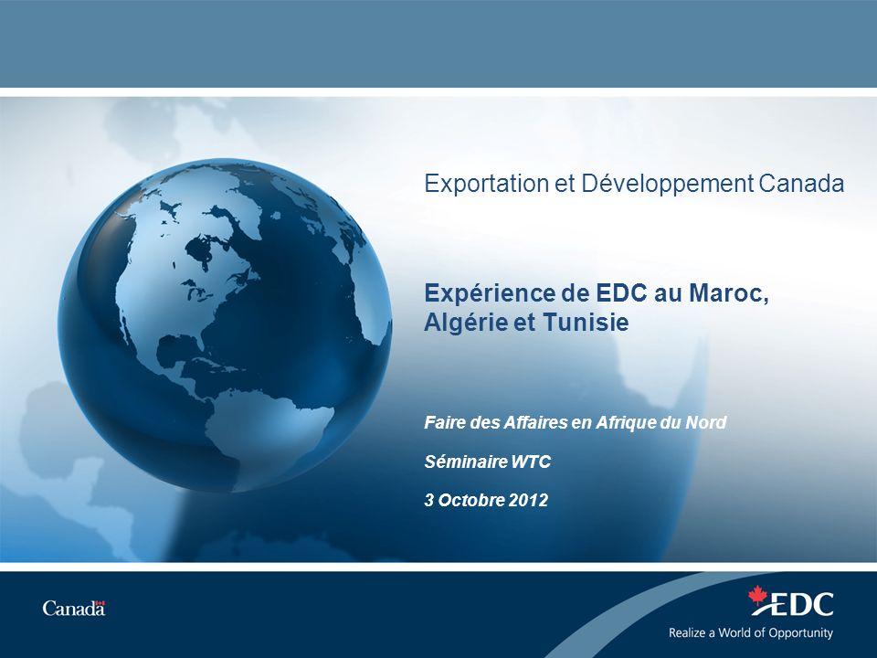 Exportation et Développement Canada Expérience de EDC au Maroc, Algérie et Tunisie Faire des Affaires en Afrique du Nord Séminaire WTC 3 Octobre 2012