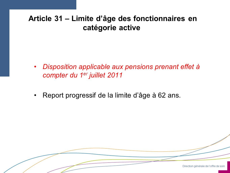 Direction générale de loffre de soin Article 31 – Limite dâge des fonctionnaires en catégorie active Disposition applicable aux pensions prenant effet à compter du 1 er juillet 2011 Report progressif de la limite dâge à 62 ans.