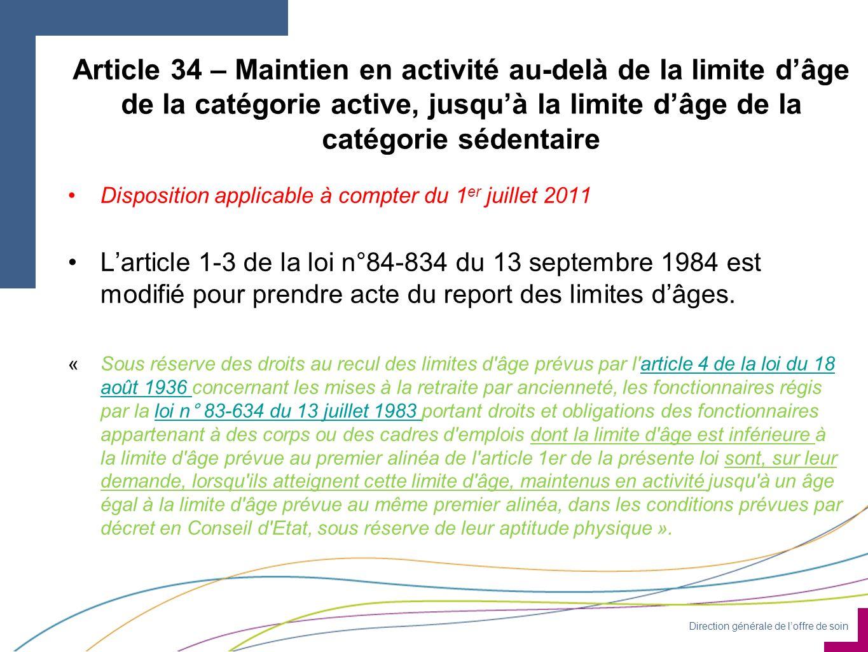 Direction générale de loffre de soin Article 34 – Maintien en activité au-delà de la limite dâge de la catégorie active, jusquà la limite dâge de la catégorie sédentaire Disposition applicable à compter du 1 er juillet 2011 Larticle 1-3 de la loi n°84-834 du 13 septembre 1984 est modifié pour prendre acte du report des limites dâges.