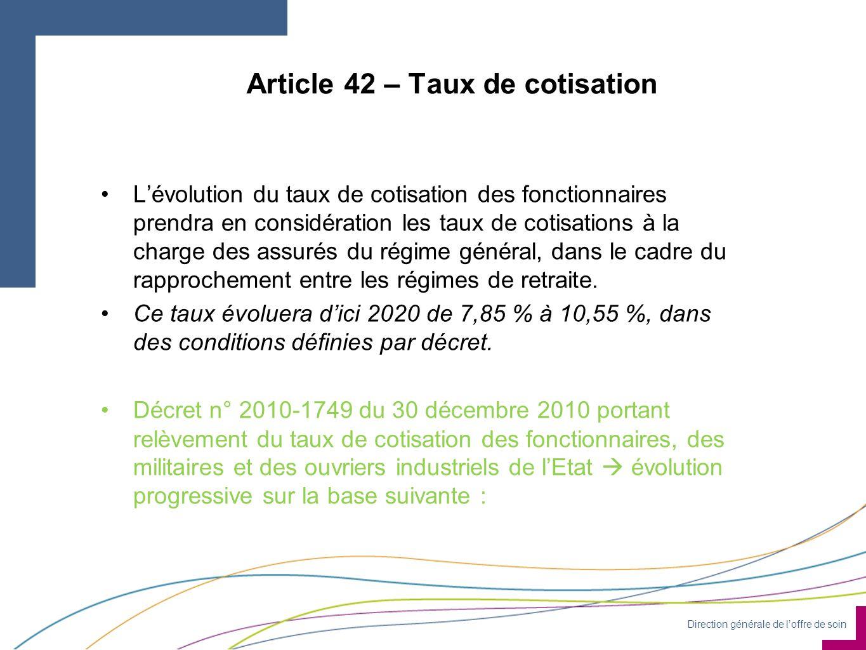 Direction générale de loffre de soin Article 42 – Taux de cotisation Lévolution du taux de cotisation des fonctionnaires prendra en considération les taux de cotisations à la charge des assurés du régime général, dans le cadre du rapprochement entre les régimes de retraite.