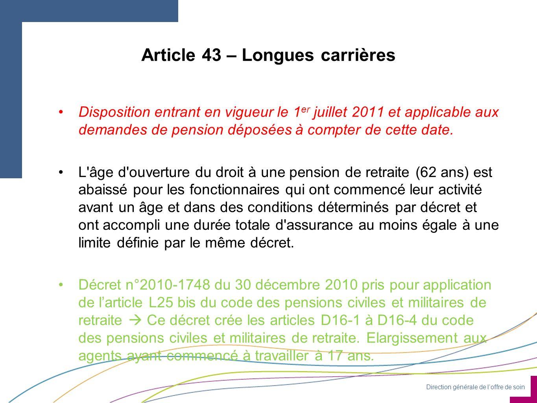 Direction générale de loffre de soin Article 43 – Longues carrières Disposition entrant en vigueur le 1 er juillet 2011 et applicable aux demandes de pension déposées à compter de cette date.