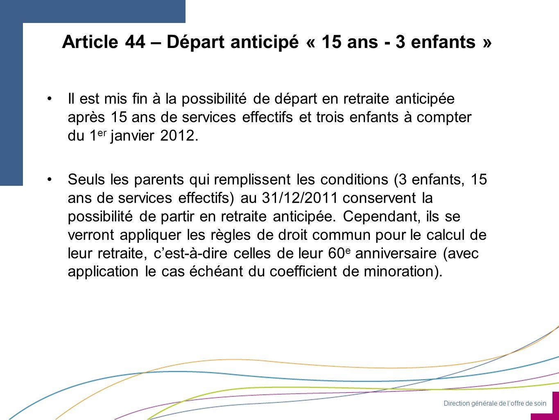 Direction générale de loffre de soin Article 44 – Départ anticipé « 15 ans - 3 enfants » Il est mis fin à la possibilité de départ en retraite anticipée après 15 ans de services effectifs et trois enfants à compter du 1 er janvier 2012.