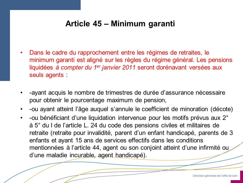 Direction générale de loffre de soin Article 45 – Minimum garanti Dans le cadre du rapprochement entre les régimes de retraites, le minimum garanti est aligné sur les règles du régime général.