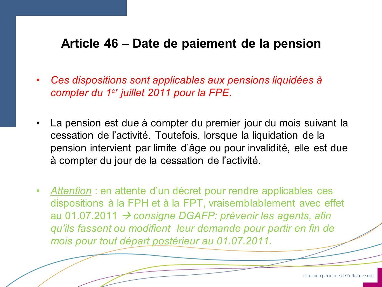 Direction générale de loffre de soin Article 46 – Date de paiement de la pension Ces dispositions sont applicables aux pensions liquidées à compter du 1 er juillet 2011 pour la FPE.