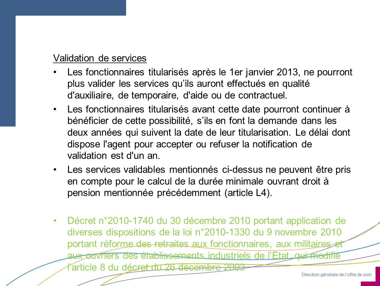 Direction générale de loffre de soin Validation de services Les fonctionnaires titularisés après le 1er janvier 2013, ne pourront plus valider les services quils auront effectués en qualité d auxiliaire, de temporaire, d aide ou de contractuel.